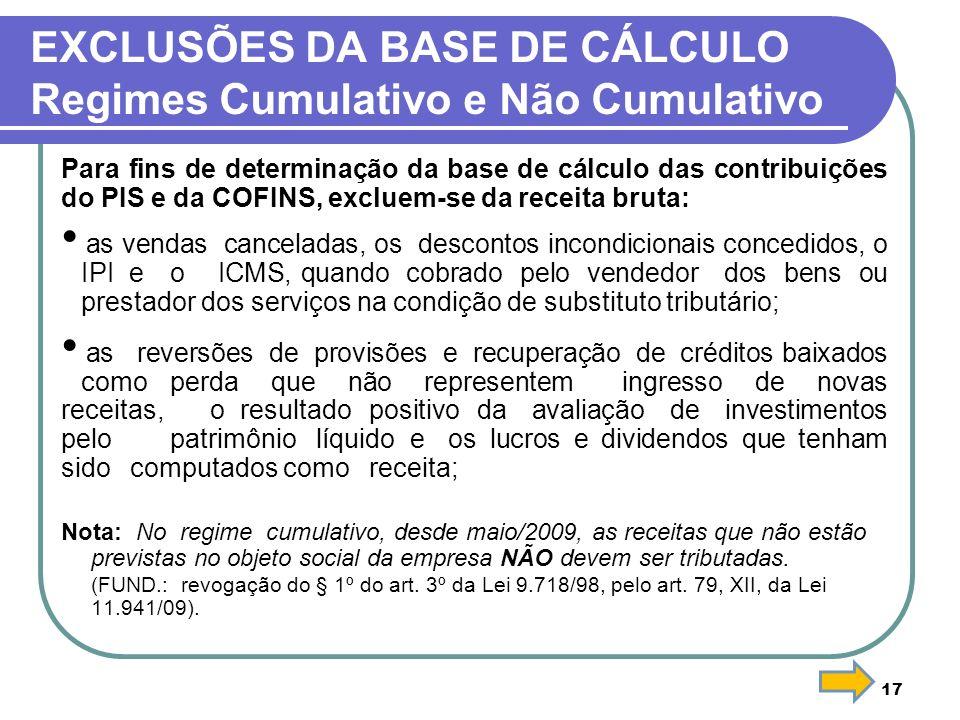 17 EXCLUSÕES DA BASE DE CÁLCULO Regimes Cumulativo e Não Cumulativo Para fins de determinação da base de cálculo das contribuições do PIS e da COFINS,