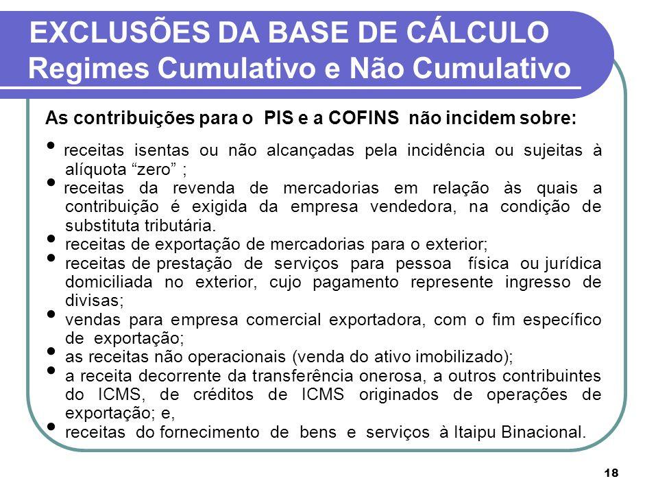 18 EXCLUSÕES DA BASE DE CÁLCULO Regimes Cumulativo e Não Cumulativo As contribuições para o PIS e a COFINS não incidem sobre: receitas isentas ou não