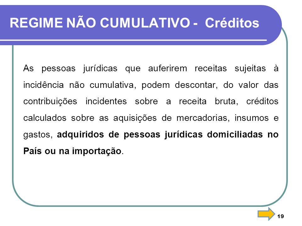 19 REGIME NÃO CUMULATIVO - Créditos As pessoas jurídicas que auferirem receitas sujeitas à incidência não cumulativa, podem descontar, do valor das co