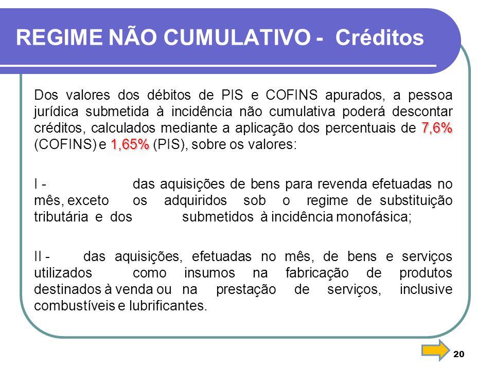 REGIME NÃO CUMULATIVO - Créditos 7,6% 1,65% Dos valores dos débitos de PIS e COFINS apurados, a pessoa jurídica submetida à incidência não cumulativa