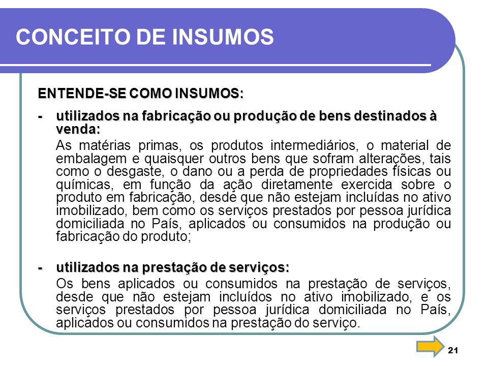 CONCEITO DE INSUMOS ENTENDE-SE COMO INSUMOS: - utilizados na fabricação ou produção de bens destinados à venda: As matérias primas, os produtos interm