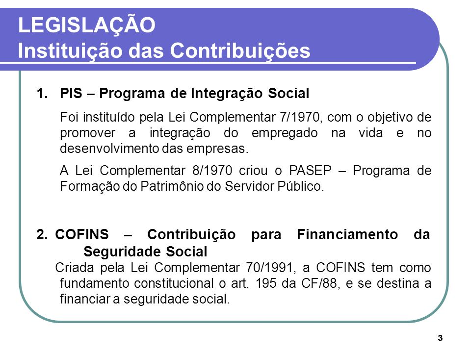 3 LEGISLAÇÃO Instituição das Contribuições 1.PIS – Programa de Integração Social Foi instituído pela Lei Complementar 7/1970, com o objetivo de promov