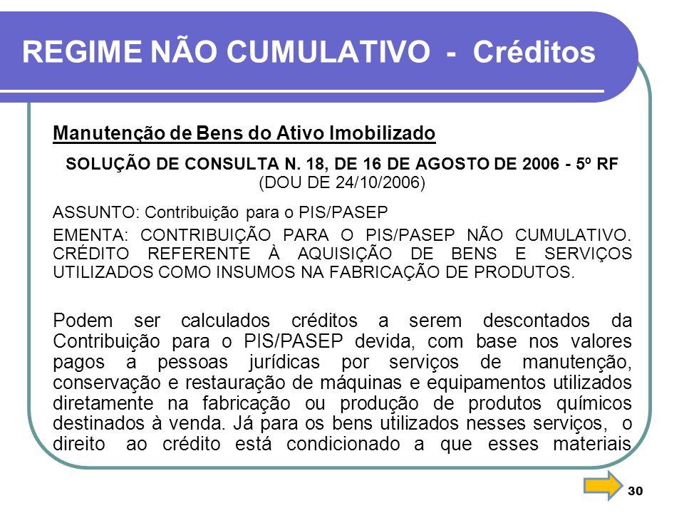 30 REGIME NÃO CUMULATIVO - Créditos Manutenção de Bens do Ativo Imobilizado SOLUÇÃO DE CONSULTA N. 18, DE 16 DE AGOSTO DE 2006 - 5º RF (DOU DE 24/10/2