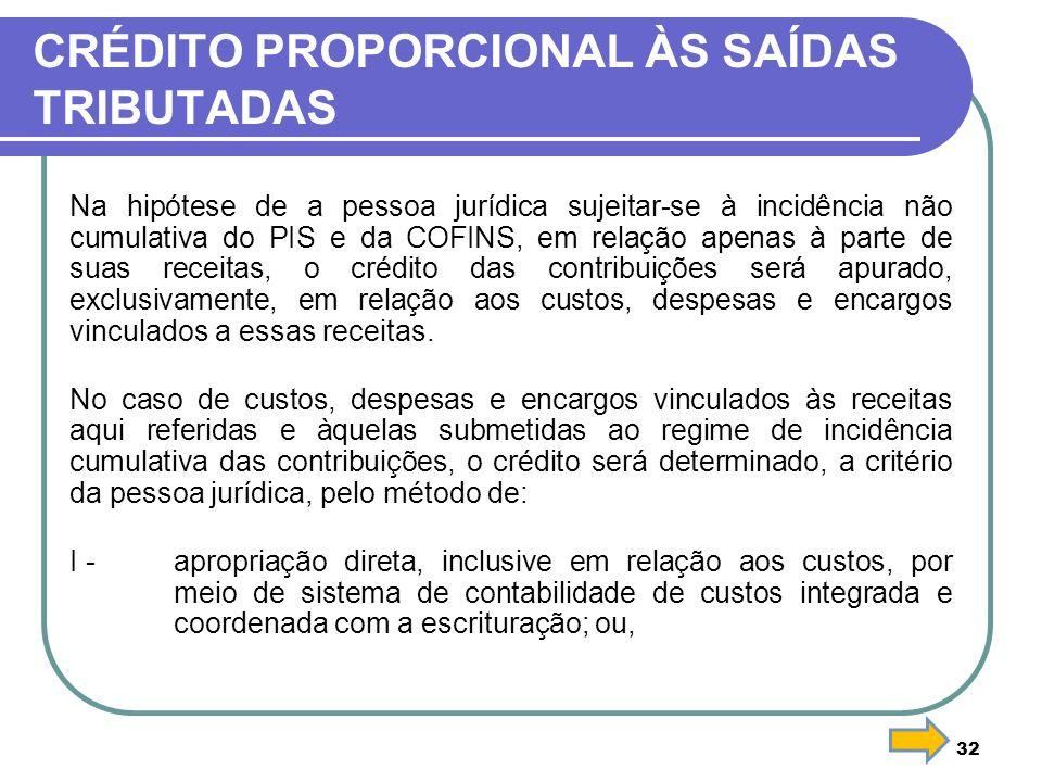 32 CRÉDITO PROPORCIONAL ÀS SAÍDAS TRIBUTADAS Na hipótese de a pessoa jurídica sujeitar-se à incidência não cumulativa do PIS e da COFINS, em relação a