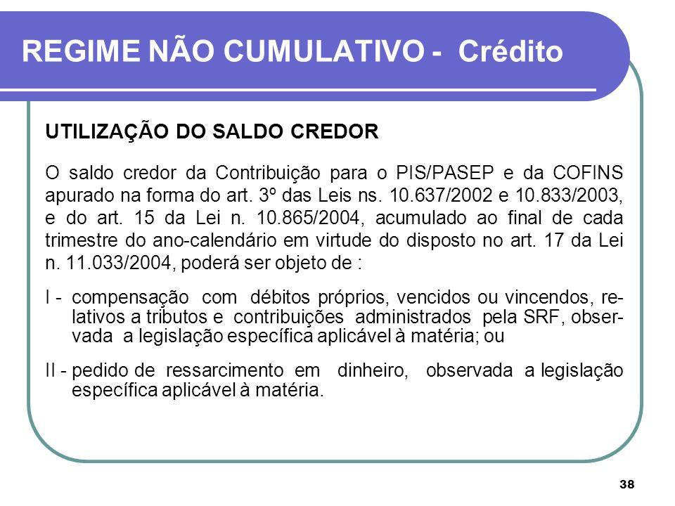 38 REGIME NÃO CUMULATIVO - Crédito UTILIZAÇÃO DO SALDO CREDOR O saldo credor da Contribuição para o PIS/PASEP e da COFINS apurado na forma do art. 3º