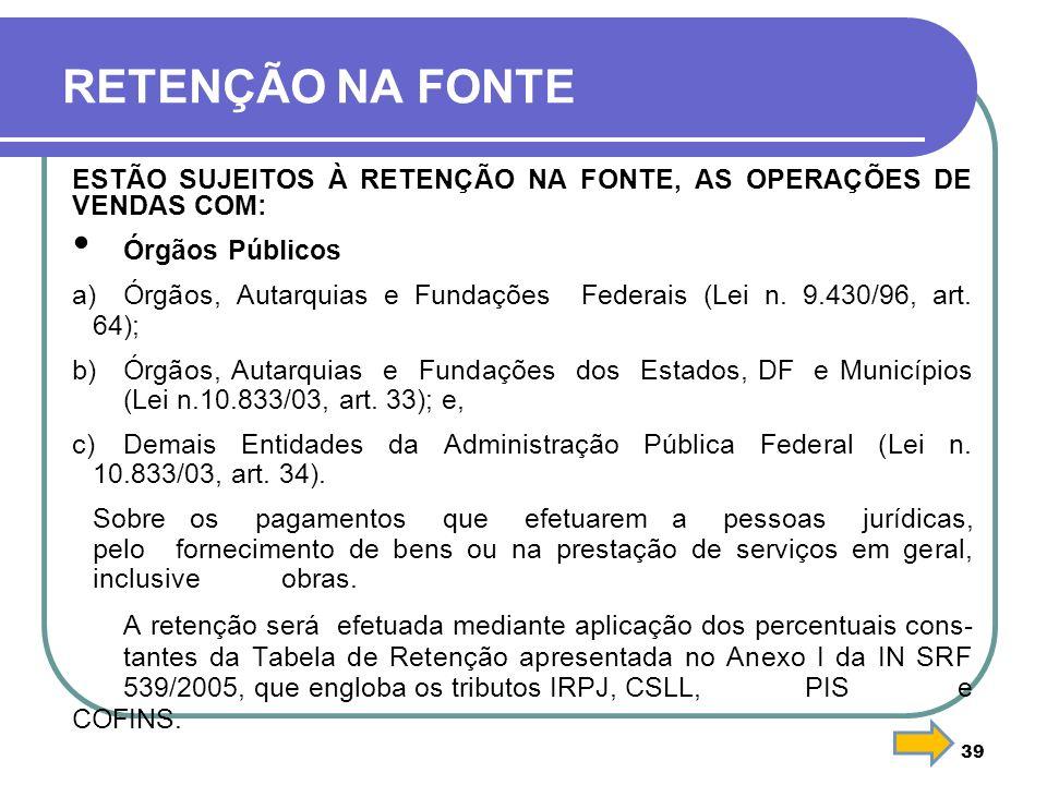 39 RETENÇÃO NA FONTE ESTÃO SUJEITOS À RETENÇÃO NA FONTE, AS OPERAÇÕES DE VENDAS COM: Órgãos Públicos a)Órgãos, Autarquias e Fundações Federais (Lei n.