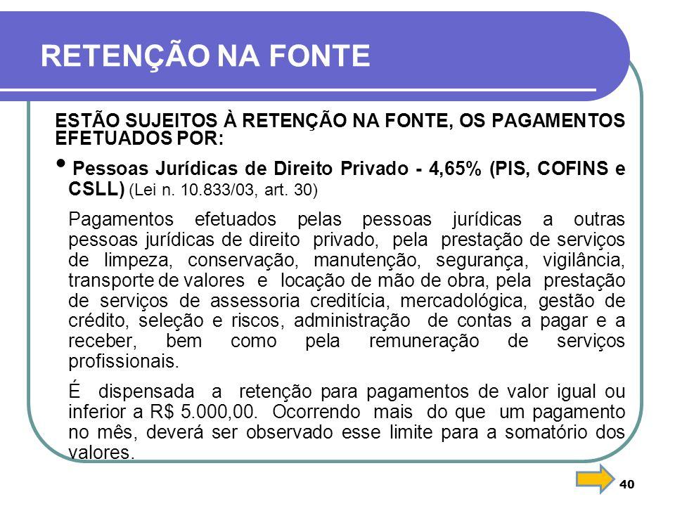 40 RETENÇÃO NA FONTE ESTÃO SUJEITOS À RETENÇÃO NA FONTE, OS PAGAMENTOS EFETUADOS POR: Pessoas Jurídicas de Direito Privado - 4,65% (PIS, COFINS e CSLL