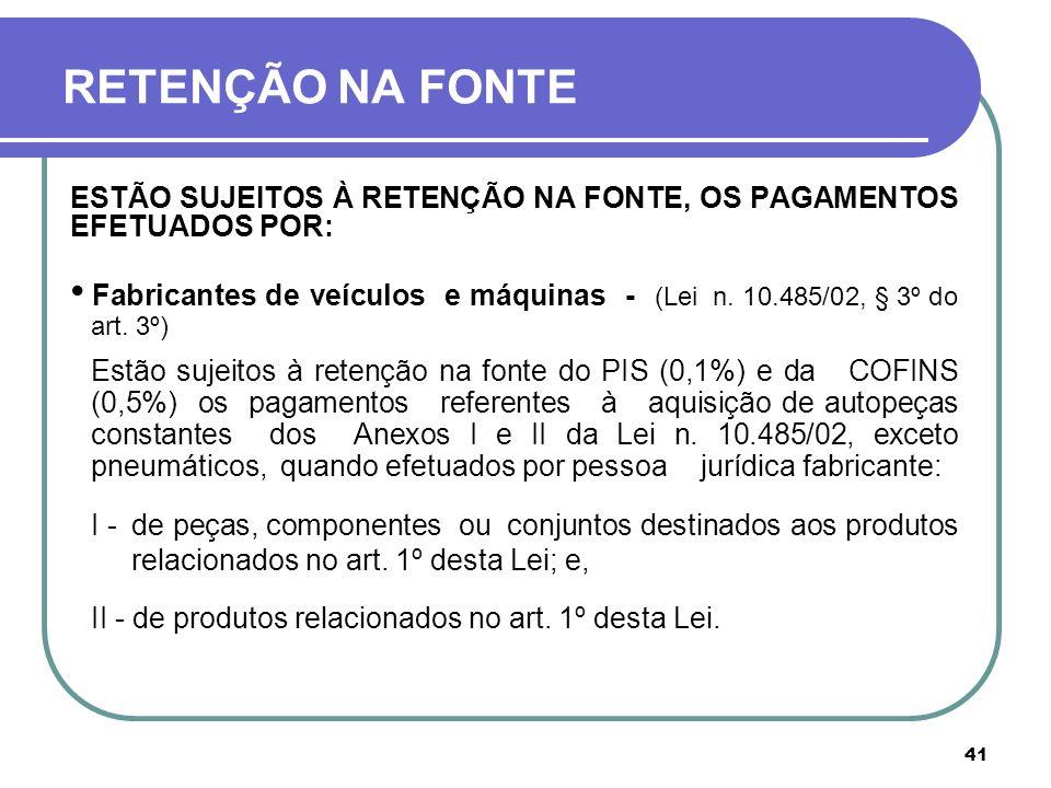 41 RETENÇÃO NA FONTE ESTÃO SUJEITOS À RETENÇÃO NA FONTE, OS PAGAMENTOS EFETUADOS POR: Fabricantes de veículos e máquinas - (Lei n. 10.485/02, § 3º do