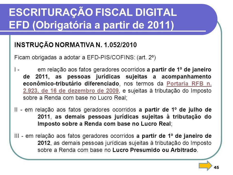 45 ESCRITURAÇÃO FISCAL DIGITAL EFD (Obrigatória a partir de 2011) INSTRUÇÃO NORMATIVA N. 1.052/2010 Ficam obrigadas a adotar a EFD-PIS/COFINS: (art. 2