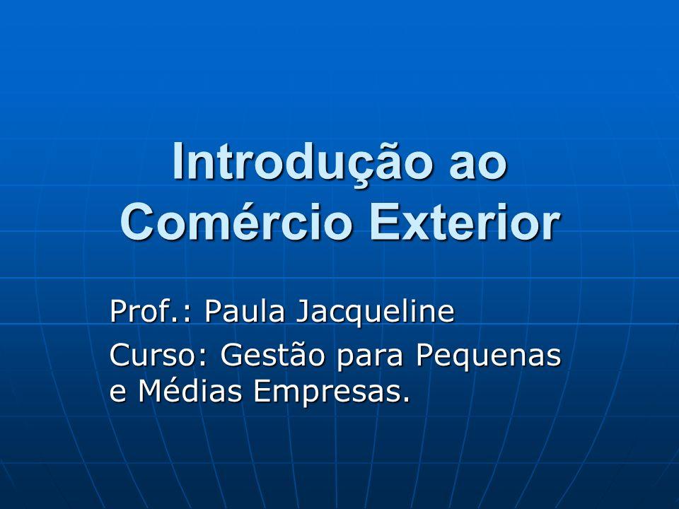Introdução ao Comércio Exterior Prof.: Paula Jacqueline Curso: Gestão para Pequenas e Médias Empresas.