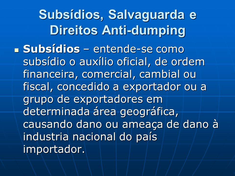 Subsídios, Salvaguarda e Direitos Anti-dumping Subsídios – entende-se como subsídio o auxílio oficial, de ordem financeira, comercial, cambial ou fisc
