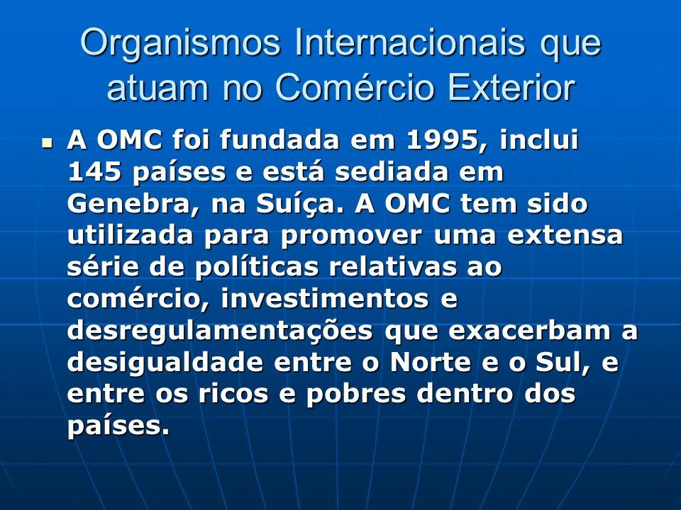 Organismos Internacionais que atuam no Comércio Exterior A OMC foi fundada em 1995, inclui 145 países e está sediada em Genebra, na Suíça. A OMC tem s