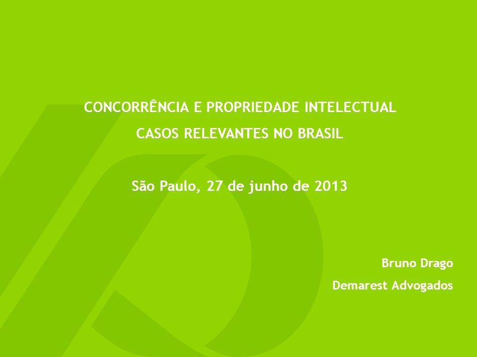 CONCORRÊNCIA E PROPRIEDADE INTELECTUAL CASOS RELEVANTES NO BRASIL São Paulo, 27 de junho de 2013 Bruno Drago Demarest Advogados