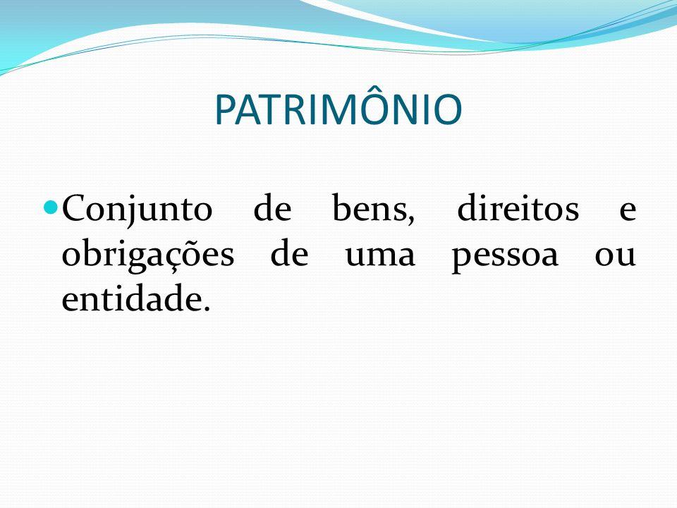 PATRIMÔNIO Conjunto de bens, direitos e obrigações de uma pessoa ou entidade.