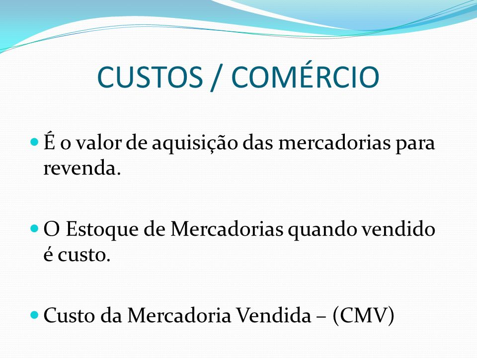 CUSTOS / COMÉRCIO É o valor de aquisição das mercadorias para revenda. O Estoque de Mercadorias quando vendido é custo. Custo da Mercadoria Vendida –