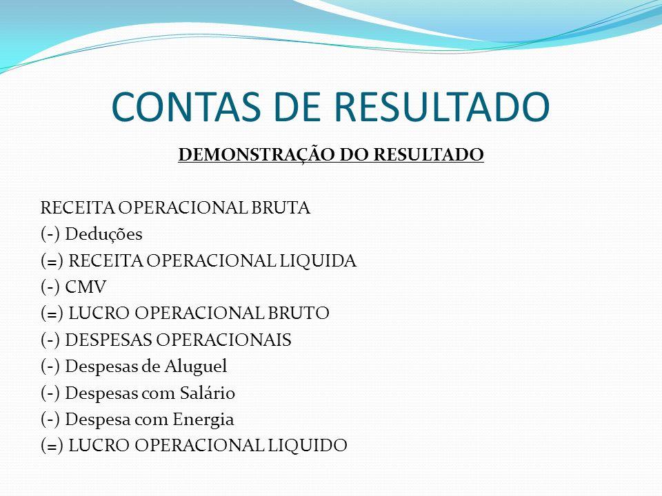 CONTAS DE RESULTADO DEMONSTRAÇÃO DO RESULTADO RECEITA OPERACIONAL BRUTA (-) Deduções (=) RECEITA OPERACIONAL LIQUIDA (-) CMV (=) LUCRO OPERACIONAL BRU