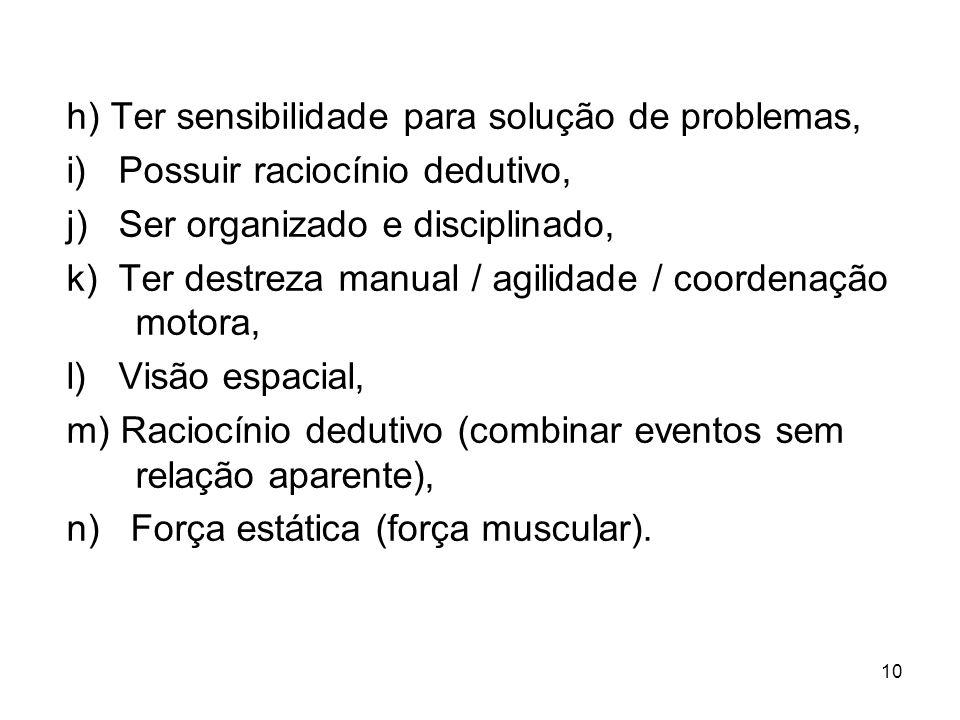 10 h) Ter sensibilidade para solução de problemas, i) Possuir raciocínio dedutivo, j) Ser organizado e disciplinado, k) Ter destreza manual / agilidade / coordenação motora, l) Visão espacial, m) Raciocínio dedutivo (combinar eventos sem relação aparente), n) Força estática (força muscular).