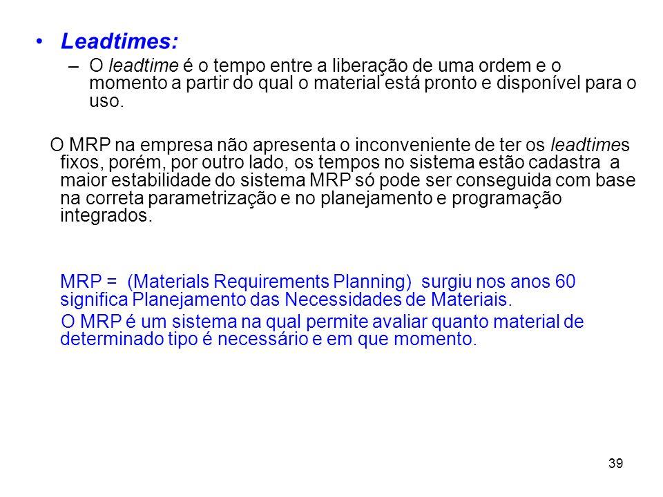 39 Leadtimes: –O leadtime é o tempo entre a liberação de uma ordem e o momento a partir do qual o material está pronto e disponível para o uso.