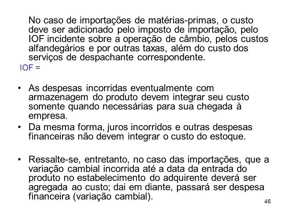 46 No caso de importações de matérias-primas, o custo deve ser adicionado pelo imposto de importação, pelo IOF incidente sobre a operação de câmbio, pelos custos alfandegários e por outras taxas, além do custo dos serviços de despachante correspondente.