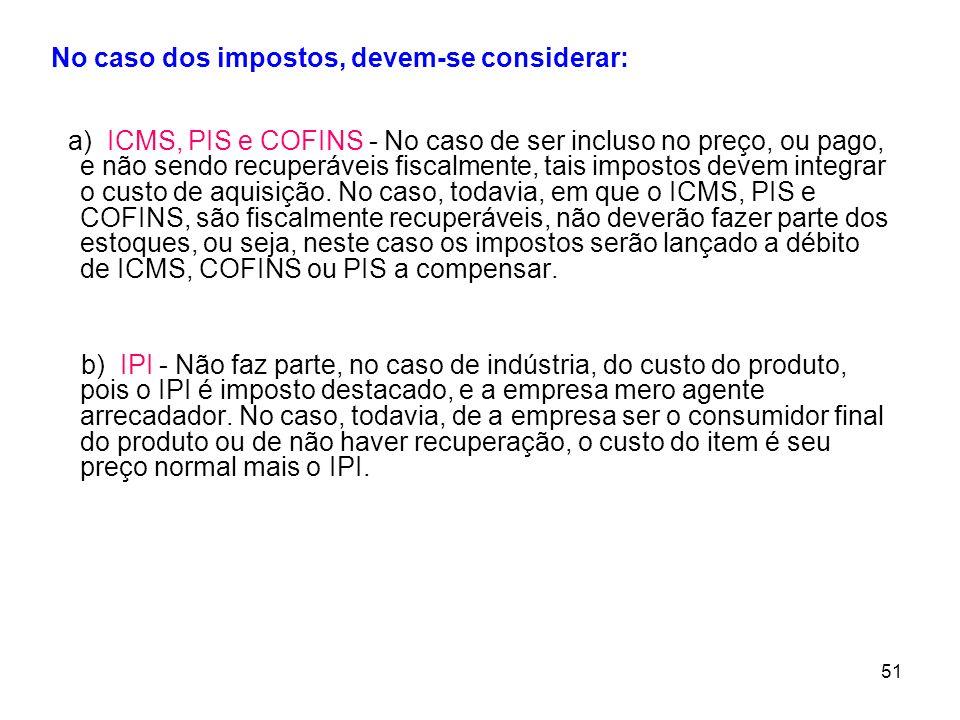 51 No caso dos impostos, devem-se considerar: a) ICMS, PIS e COFINS - No caso de ser incluso no preço, ou pago, e não sendo recuperáveis fiscalmente, tais impostos devem integrar o custo de aquisição.