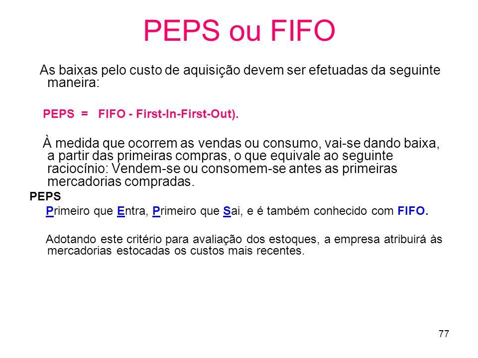77 PEPS ou FIFO As baixas pelo custo de aquisição devem ser efetuadas da seguinte maneira: PEPS = FIFO - First-In-First-Out).