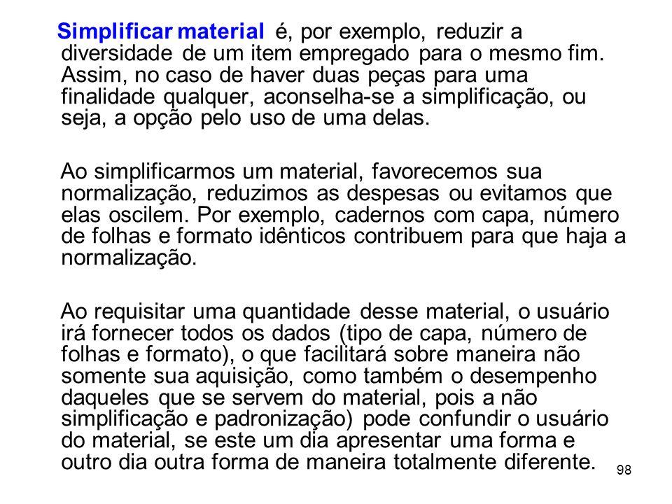 98 Simplificar material é, por exemplo, reduzir a diversidade de um item empregado para o mesmo fim.