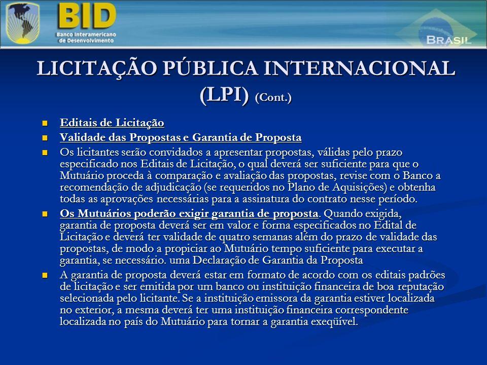 LICITAÇÃO PÚBLICA INTERNACIONAL (LPI) (Cont.) Editais de Licitação Editais de Licitação Validade das Propostas e Garantia de Proposta Validade das Propostas e Garantia de Proposta Os licitantes serão convidados a apresentar propostas, válidas pelo prazo especificado nos Editais de Licitação, o qual deverá ser suficiente para que o Mutuário proceda à comparação e avaliação das propostas, revise com o Banco a recomendação de adjudicação (se requeridos no Plano de Aquisições) e obtenha todas as aprovações necessárias para a assinatura do contrato nesse período.