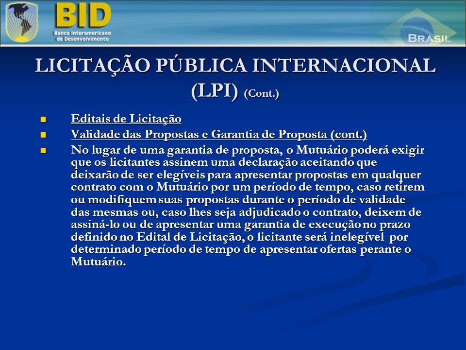 LICITAÇÃO PÚBLICA INTERNACIONAL (LPI) (Cont.) Editais de Licitação Editais de Licitação Validade das Propostas e Garantia de Proposta (cont.) Validade das Propostas e Garantia de Proposta (cont.) No lugar de uma garantia de proposta, o Mutuário poderá exigir que os licitantes assinem uma declaração aceitando que deixarão de ser elegíveis para apresentar propostas em qualquer contrato com o Mutuário por um período de tempo, caso retirem ou modifiquem suas propostas durante o período de validade das mesmas ou, caso lhes seja adjudicado o contrato, deixem de assiná-lo ou de apresentar uma garantia de execução no prazo definido no Edital de Licitação, o licitante será inelegível por determinado período de tempo de apresentar ofertas perante o Mutuário.