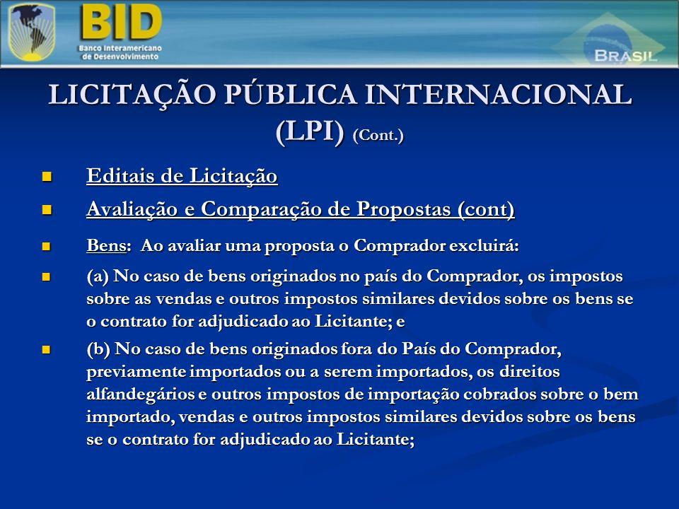 LICITAÇÃO PÚBLICA INTERNACIONAL (LPI) (Cont.) Editais de Licitação Editais de Licitação Avaliação e Comparação de Propostas (cont) Avaliação e Comparação de Propostas (cont) Bens: Ao avaliar uma proposta o Comprador excluirá: Bens: Ao avaliar uma proposta o Comprador excluirá: (a) No caso de bens originados no país do Comprador, os impostos sobre as vendas e outros impostos similares devidos sobre os bens se o contrato for adjudicado ao Licitante; e (a) No caso de bens originados no país do Comprador, os impostos sobre as vendas e outros impostos similares devidos sobre os bens se o contrato for adjudicado ao Licitante; e (b) No caso de bens originados fora do País do Comprador, previamente importados ou a serem importados, os direitos alfandegários e outros impostos de importação cobrados sobre o bem importado, vendas e outros impostos similares devidos sobre os bens se o contrato for adjudicado ao Licitante; (b) No caso de bens originados fora do País do Comprador, previamente importados ou a serem importados, os direitos alfandegários e outros impostos de importação cobrados sobre o bem importado, vendas e outros impostos similares devidos sobre os bens se o contrato for adjudicado ao Licitante;