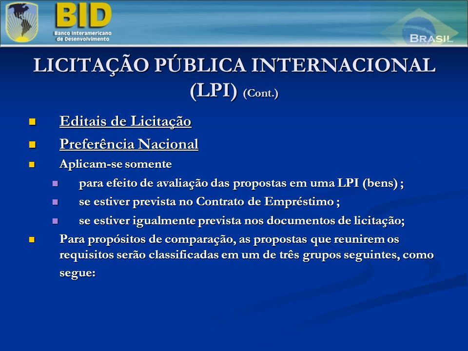 LICITAÇÃO PÚBLICA INTERNACIONAL (LPI) (Cont.) Editais de Licitação Editais de Licitação Preferência Nacional Preferência Nacional Aplicam-se somente Aplicam-se somente para efeito de avaliação das propostas em uma LPI (bens) ; para efeito de avaliação das propostas em uma LPI (bens) ; se estiver prevista no Contrato de Empréstimo ; se estiver prevista no Contrato de Empréstimo ; se estiver igualmente prevista nos documentos de licitação; se estiver igualmente prevista nos documentos de licitação; Para propósitos de comparação, as propostas que reunirem os requisitos serão classificadas em um de três grupos seguintes, como segue: Para propósitos de comparação, as propostas que reunirem os requisitos serão classificadas em um de três grupos seguintes, como segue: