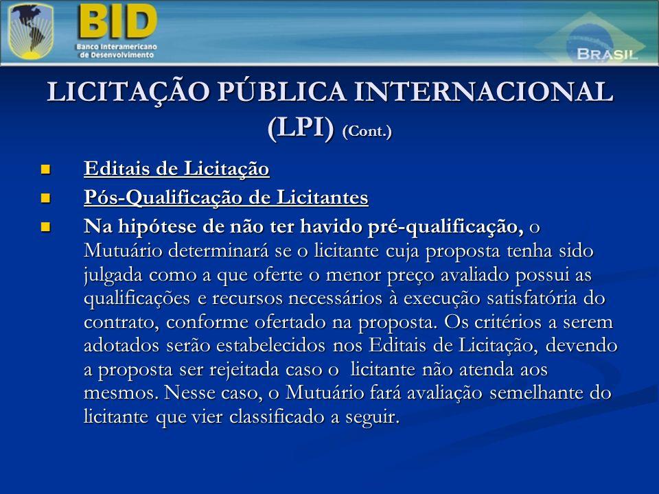 LICITAÇÃO PÚBLICA INTERNACIONAL (LPI) (Cont.) Editais de Licitação Editais de Licitação Pós-Qualificação de Licitantes Pós-Qualificação de Licitantes Na hipótese de não ter havido pré-qualificação, o Mutuário determinará se o licitante cuja proposta tenha sido julgada como a que oferte o menor preço avaliado possui as qualificações e recursos necessários à execução satisfatória do contrato, conforme ofertado na proposta.