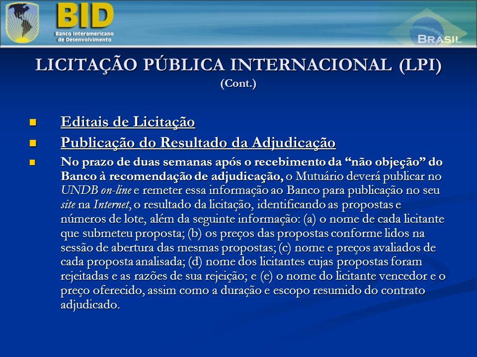LICITAÇÃO PÚBLICA INTERNACIONAL (LPI) (Cont.) Editais de Licitação Editais de Licitação Publicação do Resultado da Adjudicação Publicação do Resultado da Adjudicação No prazo de duas semanas após o recebimento da não objeção do Banco à recomendação de adjudicação, o Mutuário deverá publicar no UNDB on-line e remeter essa informação ao Banco para publicação no seu site na Internet, o resultado da licitação, identificando as propostas e números de lote, além da seguinte informação: (a) o nome de cada licitante que submeteu proposta; (b) os preços das propostas conforme lidos na sessão de abertura das mesmas propostas; (c) nome e preços avaliados de cada proposta analisada; (d) nome dos licitantes cujas propostas foram rejeitadas e as razões de sua rejeição; e (e) o nome do licitante vencedor e o preço oferecido, assim como a duração e escopo resumido do contrato adjudicado.
