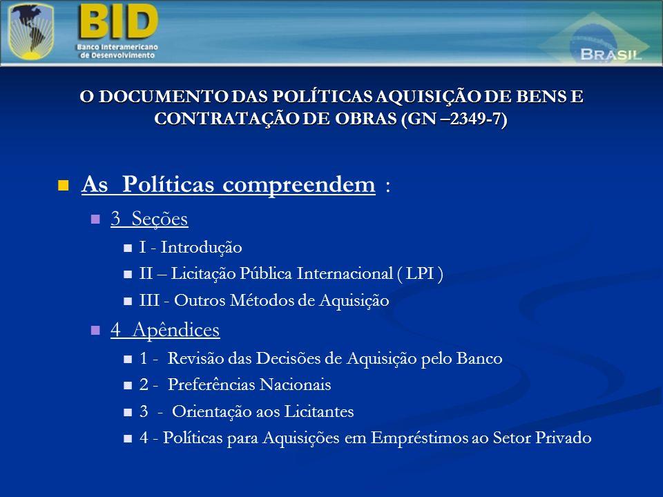 O DOCUMENTO DAS POLÍTICAS AQUISIÇÃO DE BENS E CONTRATAÇÃO DE OBRAS (GN –2349-7) As Políticas compreendem : 3 Seções I - Introdução II – Licitação Pública Internacional ( LPI ) III - Outros Métodos de Aquisição 4 Apêndices 1 - Revisão das Decisões de Aquisição pelo Banco 2 - Preferências Nacionais 3 - Orientação aos Licitantes 4 - Políticas para Aquisições em Empréstimos ao Setor Privado