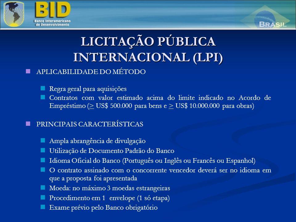 LICITAÇÃO PÚBLICA INTERNACIONAL (LPI) APLICABILIDADE DO MÉTODO Regra geral para aquisições Contratos com valor estimado acima do limite indicado no Acordo de Empréstimo (> US$ 500.000 para bens e > US$ 10.000.000 para obras) PRINCIPAIS CARACTERÍSTICAS Ampla abrangência de divulgação Utilização de Documento Padrão do Banco Idioma Oficial do Banco (Português ou Inglês ou Francês ou Espanhol) O contrato assinado com o concorrente vencedor deverá ser no idioma em que a proposta foi apresentada Moeda: no máximo 3 moedas estrangeiras Procedimento em 1 envelope (1 só etapa) Exame prévio pelo Banco obrigatório