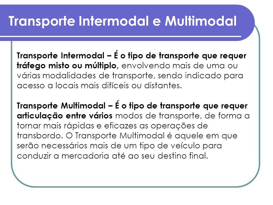 Transporte Intermodal e Multimodal Transporte Intermodal – É o tipo de transporte que requer tráfego misto ou múltiplo, envolvendo mais de uma ou vári