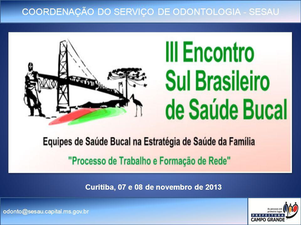 COORDENAÇÃO DO SERVIÇO DE ODONTOLOGIA - SESAU odonto@sesau.capital.ms.gov.br Curitiba, 07 e 08 de novembro de 2013
