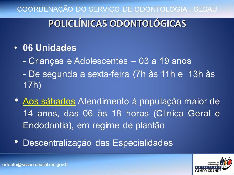 COORDENAÇÃO DO SERVIÇO DE ODONTOLOGIA - SESAU odonto@sesau.capital.ms.gov.br POLICLÍNICAS ODONTOLÓGICAS 06 Unidades - Crianças e Adolescentes – 03 a 19 anos - De segunda a sexta-feira (7h às 11h e 13h às 17h) Aos sábados Atendimento à população maior de 14 anos, das 06 às 18 horas (Clinica Geral e Endodontia), em regime de plantão Descentralização das Especialidades