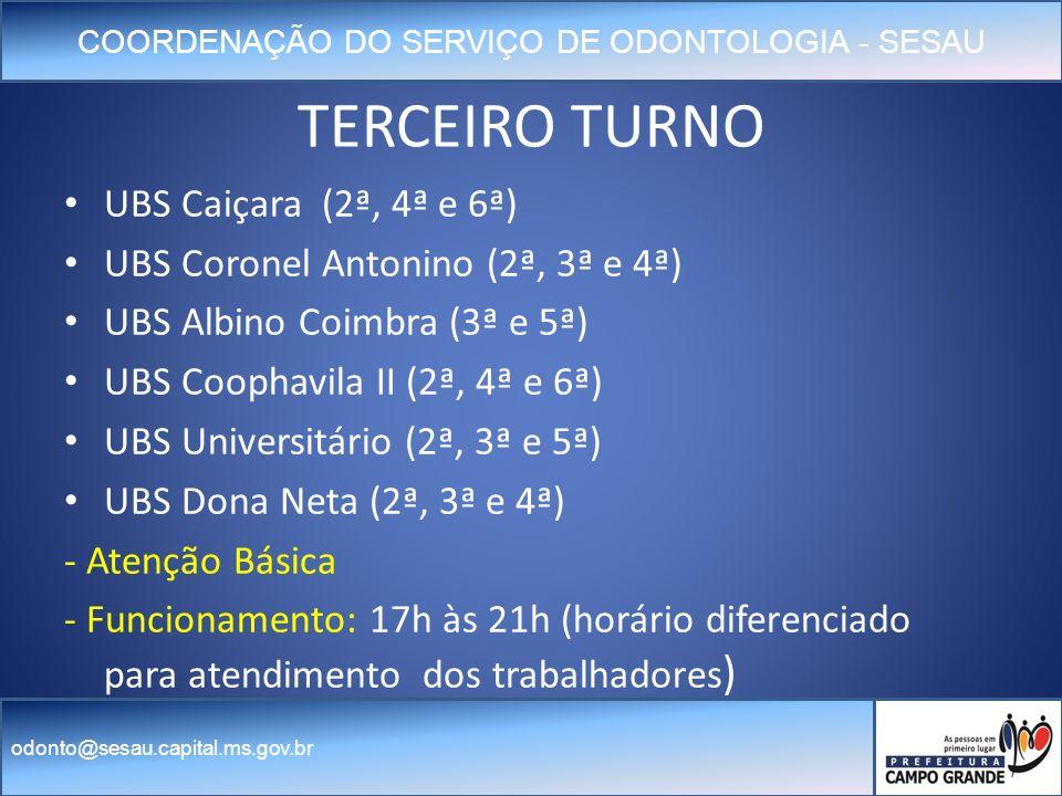 COORDENAÇÃO DO SERVIÇO DE ODONTOLOGIA - SESAU odonto@sesau.capital.ms.gov.br TERCEIRO TURNO UBS Caiçara (2ª, 4ª e 6ª) UBS Coronel Antonino (2ª, 3ª e 4ª) UBS Albino Coimbra (3ª e 5ª) UBS Coophavila II (2ª, 4ª e 6ª) UBS Universitário (2ª, 3ª e 5ª) UBS Dona Neta (2ª, 3ª e 4ª) - Atenção Básica - Funcionamento: 17h às 21h (horário diferenciado para atendimento dos trabalhadores )