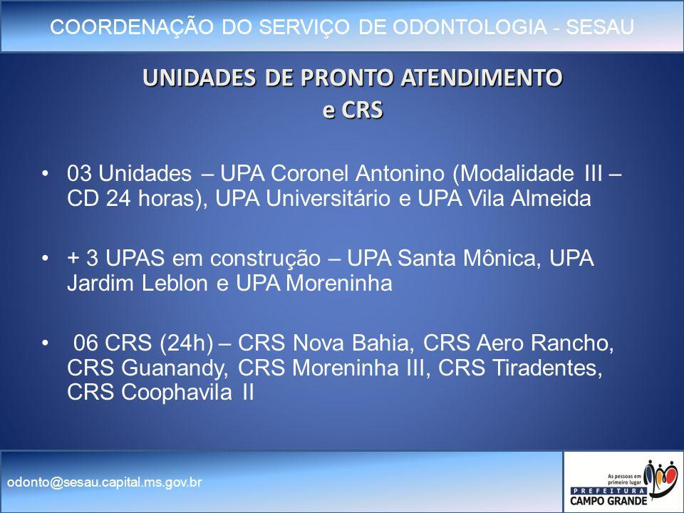 COORDENAÇÃO DO SERVIÇO DE ODONTOLOGIA - SESAU odonto@sesau.capital.ms.gov.br UNIDADES DE PRONTO ATENDIMENTO e CRS 03 Unidades – UPA Coronel Antonino (Modalidade III – CD 24 horas), UPA Universitário e UPA Vila Almeida + 3 UPAS em construção – UPA Santa Mônica, UPA Jardim Leblon e UPA Moreninha 06 CRS (24h) – CRS Nova Bahia, CRS Aero Rancho, CRS Guanandy, CRS Moreninha III, CRS Tiradentes, CRS Coophavila II