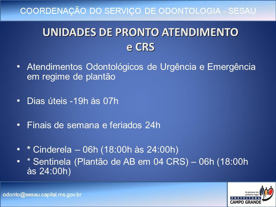 COORDENAÇÃO DO SERVIÇO DE ODONTOLOGIA - SESAU odonto@sesau.capital.ms.gov.br UNIDADES DE PRONTO ATENDIMENTO e CRS Atendimentos Odontológicos de Urgência e Emergência em regime de plantão Dias úteis -19h às 07h Finais de semana e feriados 24h * * Cinderela – 06h (18:00h às 24:00h) * Sentinela (Plantão de AB em 04 CRS) – 06h (18:00h às 24:00h)
