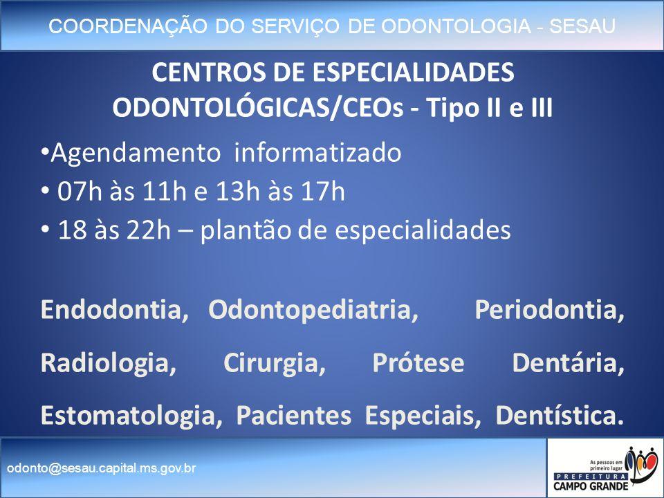 COORDENAÇÃO DO SERVIÇO DE ODONTOLOGIA - SESAU odonto@sesau.capital.ms.gov.br CENTROS DE ESPECIALIDADES ODONTOLÓGICAS/CEOs - Tipo II e III Agendamento informatizado 07h às 11h e 13h às 17h 18 às 22h – plantão de especialidades Endodontia, Odontopediatria, Periodontia, Radiologia, Cirurgia, Prótese Dentária, Estomatologia, Pacientes Especiais, Dentística.