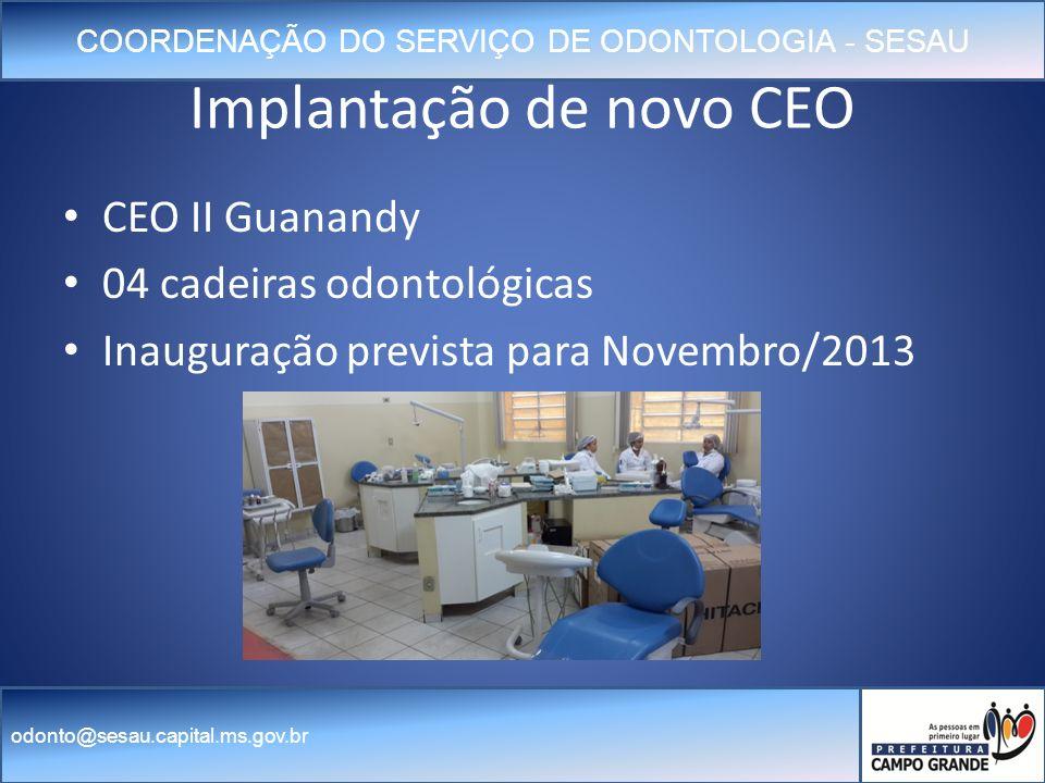 COORDENAÇÃO DO SERVIÇO DE ODONTOLOGIA - SESAU odonto@sesau.capital.ms.gov.br Implantação de novo CEO CEO II Guanandy 04 cadeiras odontológicas Inauguração prevista para Novembro/2013