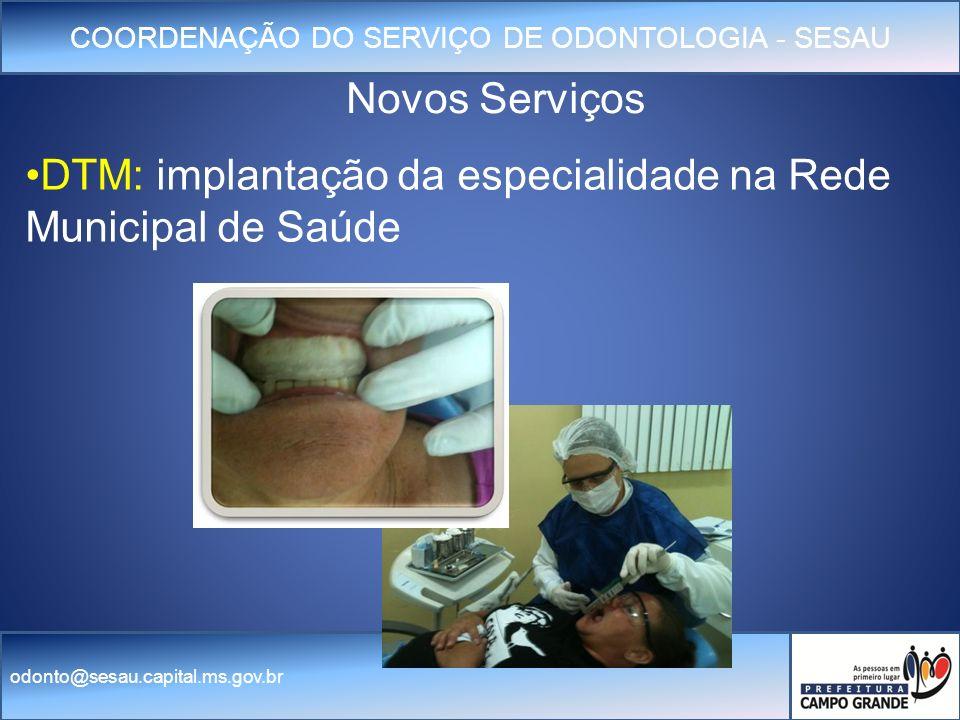 COORDENAÇÃO DO SERVIÇO DE ODONTOLOGIA - SESAU odonto@sesau.capital.ms.gov.br DTM: implantação da especialidade na Rede Municipal de Saúde Novos Serviços