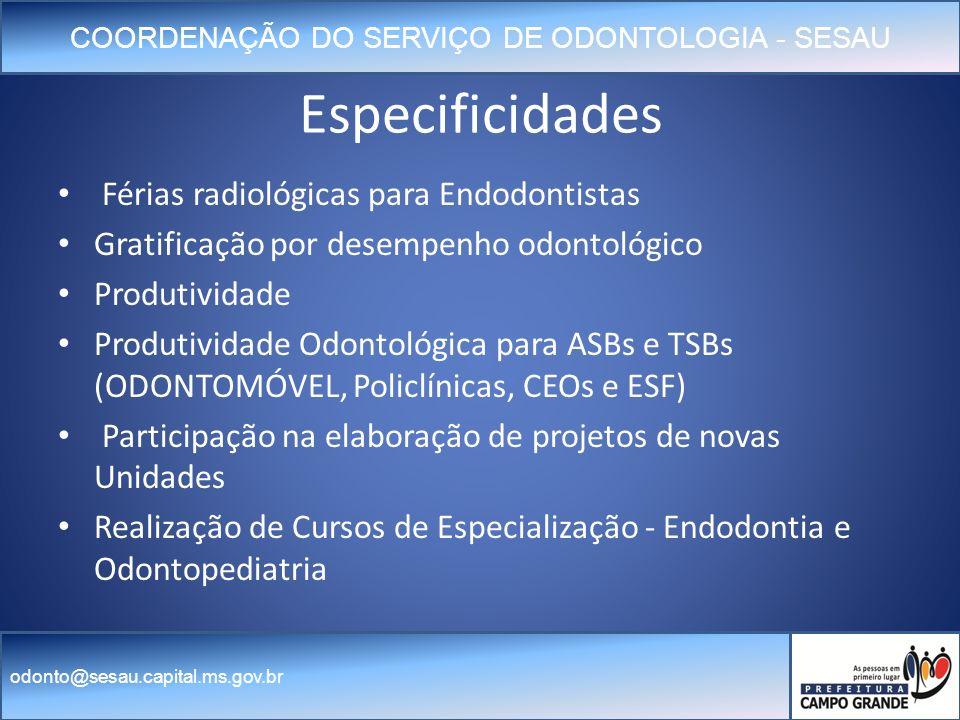 COORDENAÇÃO DO SERVIÇO DE ODONTOLOGIA - SESAU odonto@sesau.capital.ms.gov.br Especificidades Férias radiológicas para Endodontistas Gratificação por desempenho odontológico Produtividade Produtividade Odontológica para ASBs e TSBs (ODONTOMÓVEL, Policlínicas, CEOs e ESF) Participação na elaboração de projetos de novas Unidades Realização de Cursos de Especialização - Endodontia e Odontopediatria