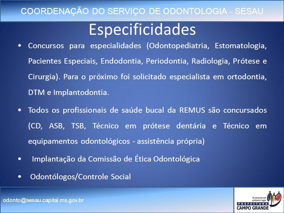 COORDENAÇÃO DO SERVIÇO DE ODONTOLOGIA - SESAU odonto@sesau.capital.ms.gov.br Especificidades Concursos para especialidades (Odontopediatria, Estomatologia, Pacientes Especiais, Endodontia, Periodontia, Radiologia, Prótese e Cirurgia).