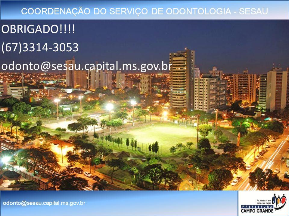 COORDENAÇÃO DO SERVIÇO DE ODONTOLOGIA - SESAU odonto@sesau.capital.ms.gov.br OBRIGADO!!!.