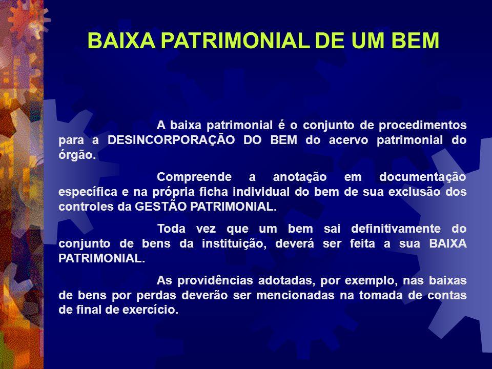 A baixa patrimonial é o conjunto de procedimentos para a DESINCORPORAÇÃO DO BEM do acervo patrimonial do órgão. Compreende a anotação em documentação