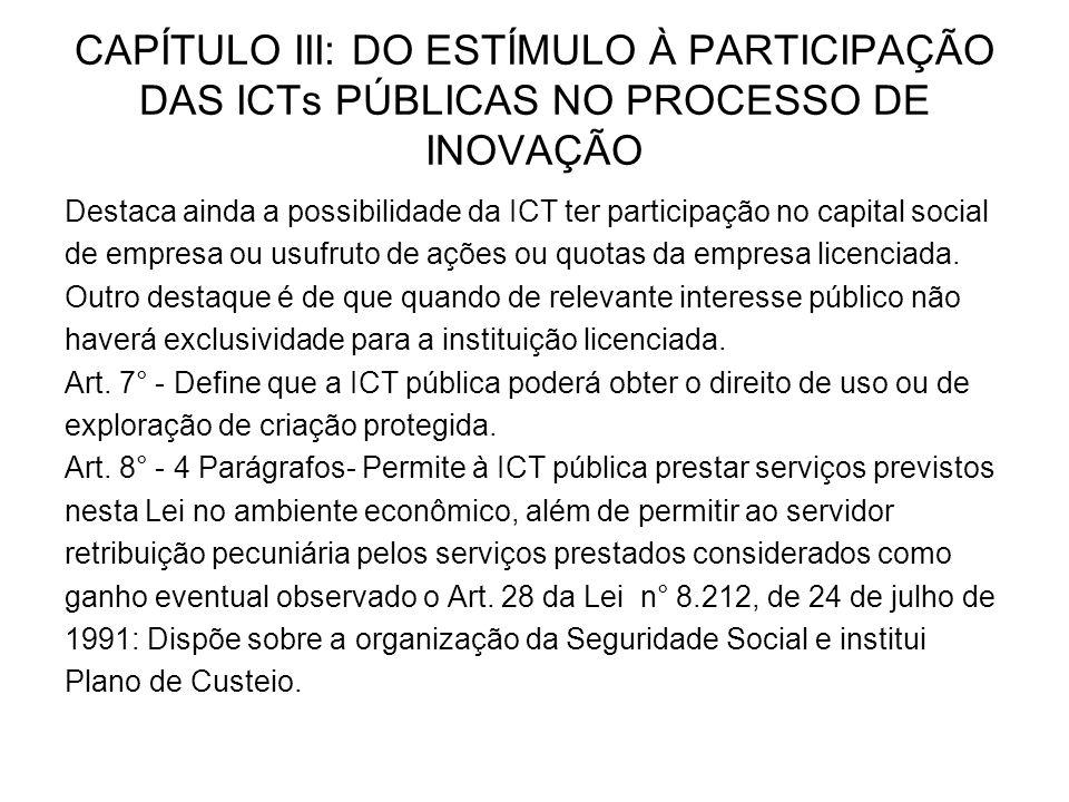 CAPÍTULO III: DO ESTÍMULO À PARTICIPAÇÃO DAS ICTs PÚBLICAS NO PROCESSO DE INOVAÇÃO Destaca ainda a possibilidade da ICT ter participação no capital social de empresa ou usufruto de ações ou quotas da empresa licenciada.
