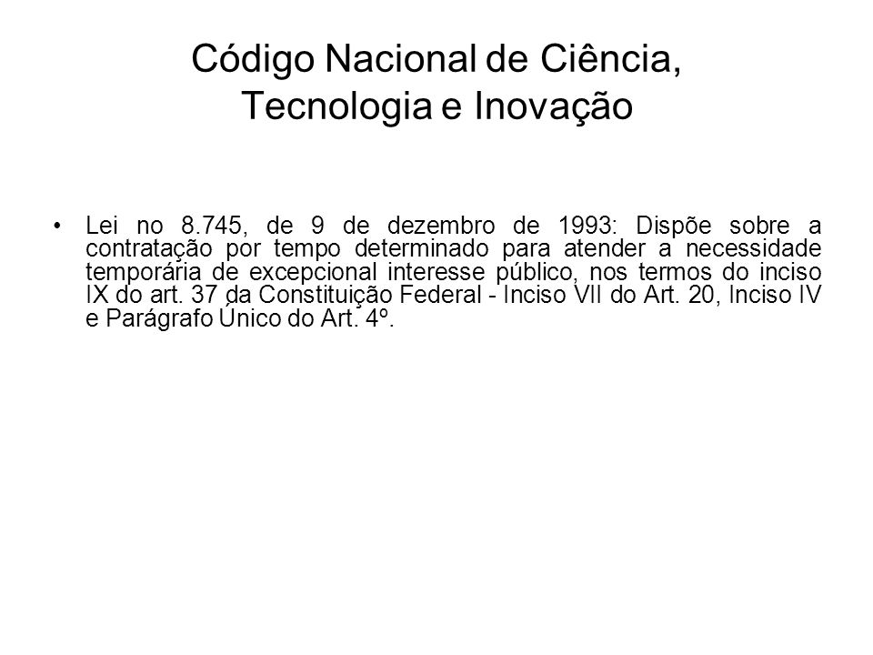 Código Nacional de Ciência, Tecnologia e Inovação Lei no 8.745, de 9 de dezembro de 1993: Dispõe sobre a contratação por tempo determinado para atender a necessidade temporária de excepcional interesse público, nos termos do inciso IX do art.