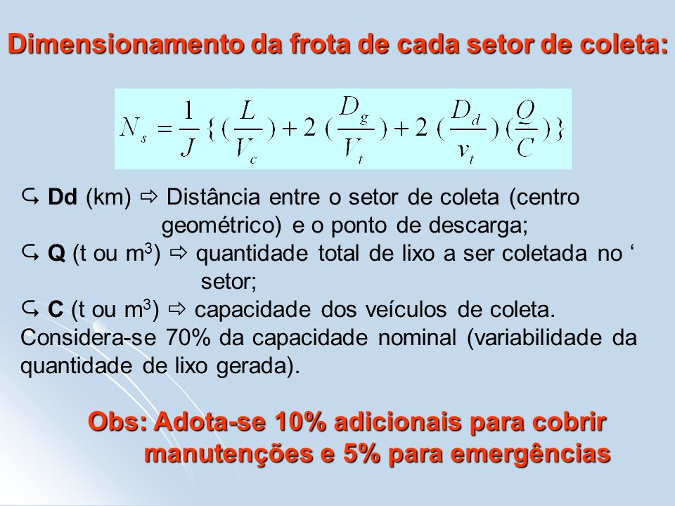 Dimensionamento da frota de cada setor de coleta: Dd (km) Distância entre o setor de coleta (centro geométrico) e o ponto de descarga; Q (t ou m 3 ) q
